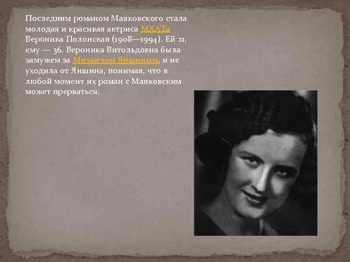 Последним романом Маяковского стала молодая и красивая актриса МХАТа Вероника Полонская (1908— 1994). Ей