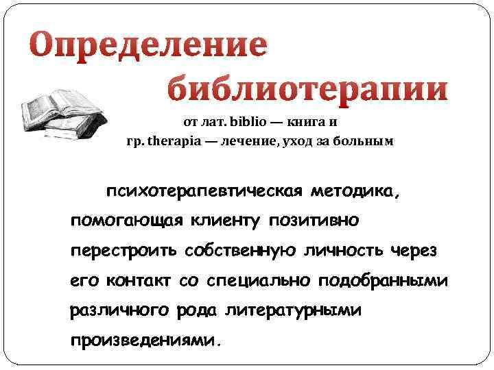 Определение библиотерапии от лат. biblio — книга и гр. therapia — лечение, уход за