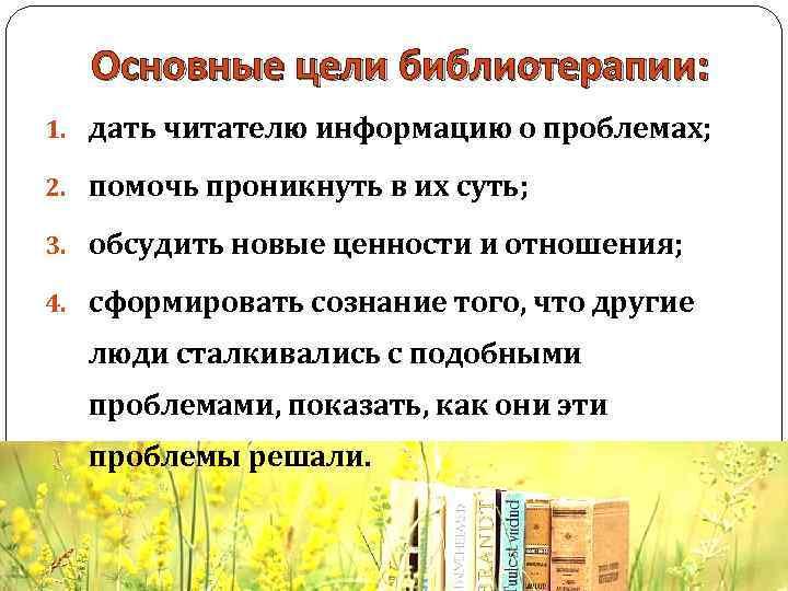 Основные цели библиотерапии: 1. дать читателю информацию о проблемах; 2. помочь проникнуть в их