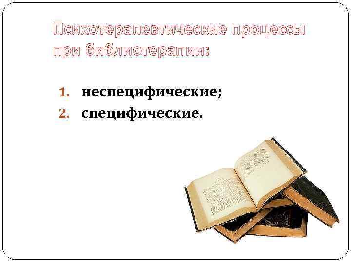 Психотерапевтические процессы при библиотерапии: 1. неспецифические; 2. специфические.
