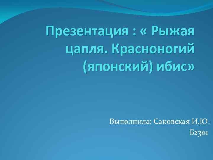 Презентация : « Рыжая цапля. Красноногий (японский) ибис» Выполнила: Саковская И. Ю. Б 2301