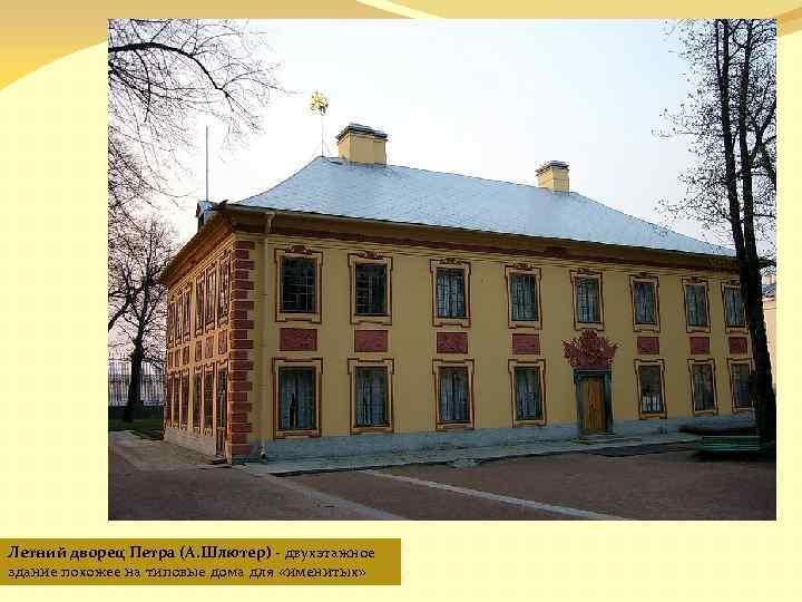 Летний дворец Петра (А. Шлютер) - двухэтажное здание похожее на типовые дома для