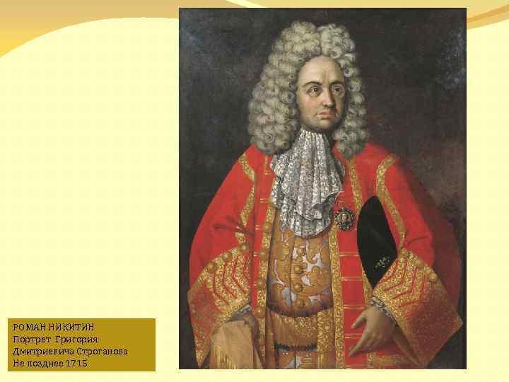 РОМАН НИКИТИН Портрет Григория Дмитриевича Строганова Не позднее 1715
