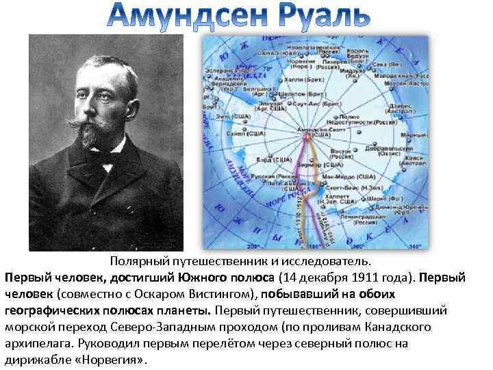 Полярный путешественник и исследователь. Первый человек, достигший Южного полюса (14 декабря 1911 года). Первый