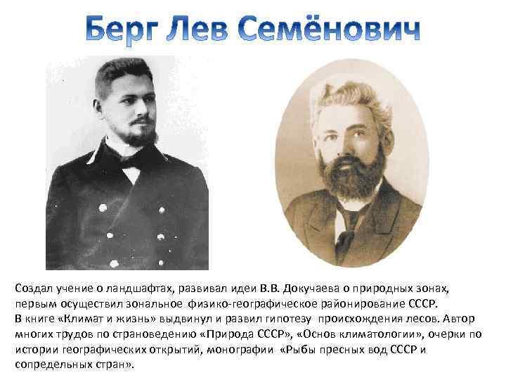 Создал учение о ландшафтах, развивал идеи В. В. Докучаева о природных зонах, первым осуществил