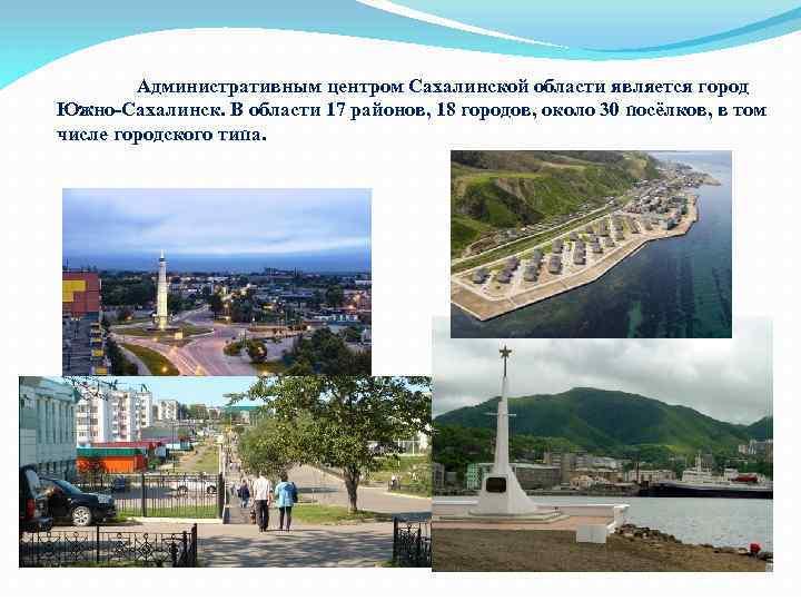 Административным центром Сахалинской области является город Южно-Сахалинск. В области 17 районов, 18 городов, около