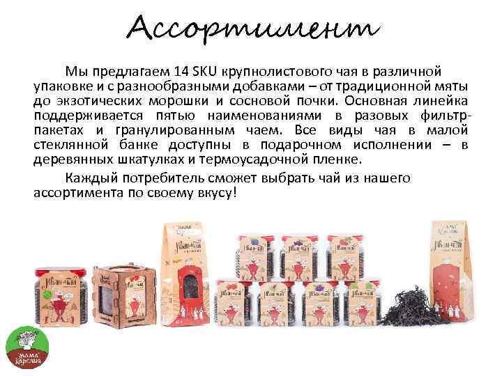 Ассортимент Мы предлагаем 14 SKU крупнолистового чая в различной упаковке и с разнообразными добавками