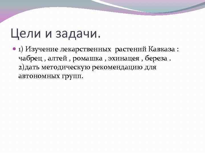 Цели и задачи. 1) Изучение лекарственных растений Кавказа : чабрец , алтей , ромашка