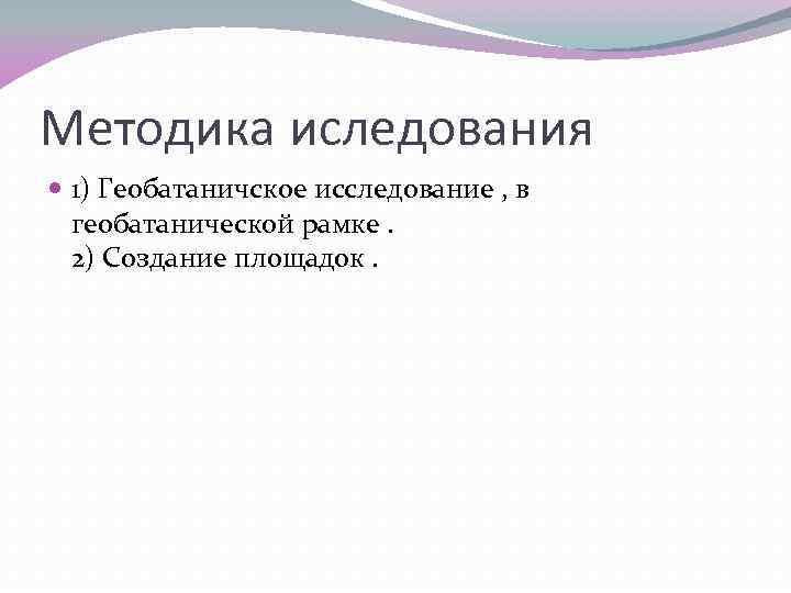 Методика иследования 1) Геобатаничское исследование , в геобатанической рамке. 2) Создание площадок.