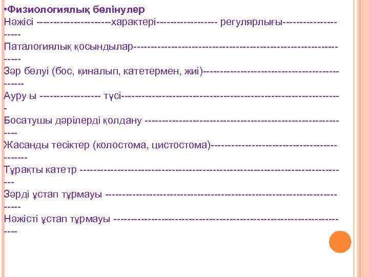 • Физиологиялық бөлінулер Нәжісі -----------характері--------- регулярлығы----------Паталогиялық қосындылар--------------------------------Зәр бөлуі (бос, қиналып, катетермен, жиі)----------------------Ауру ы