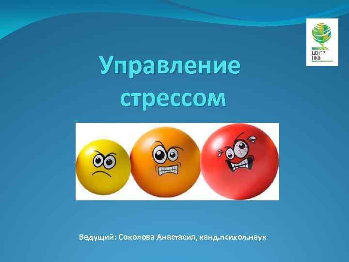 Управление стрессом Ведущий: Соколова Анастасия, канд. психол. наук