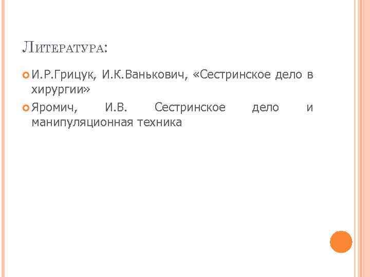 ЛИТЕРАТУРА: И. Р. Грицук, И. К. Ванькович, «Сестринское дело в хирургии» Яромич, И. В.