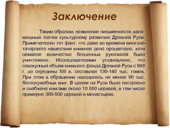 Заключение Таким образом, появление письменности дало мощный толчок культурному развитию Древней Руси. Примечателен тот