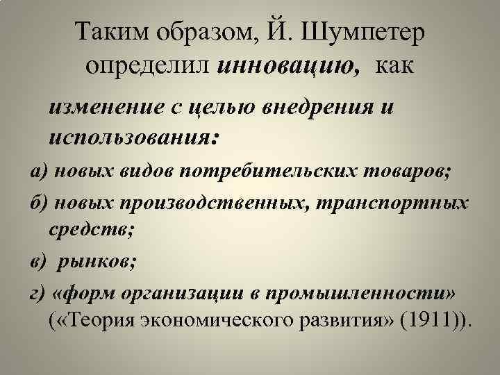 Таким образом, Й. Шумпетер определил инновацию, как изменение с целью внедрения и использования: а)
