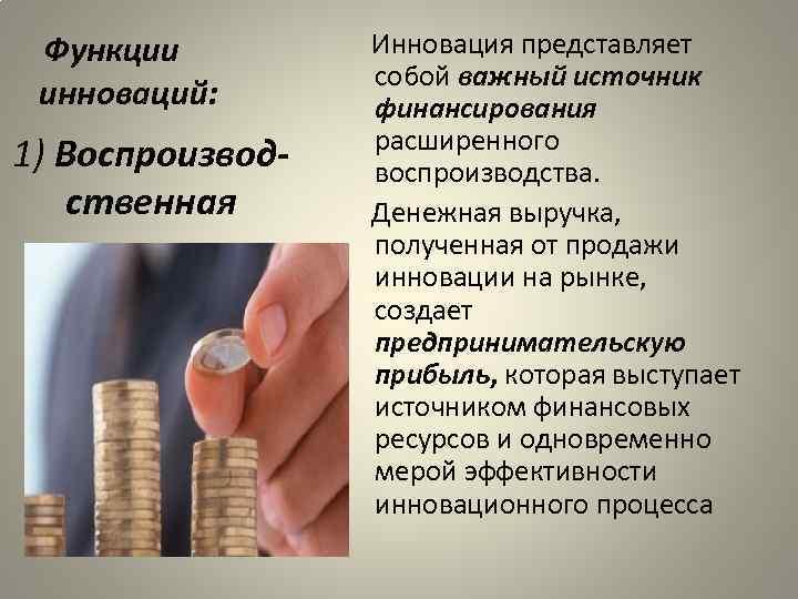 Функции инноваций: 1) Воспроизводственная Инновация представляет собой важный источник финансирования расширенного воспроизводства. Денежная выручка,