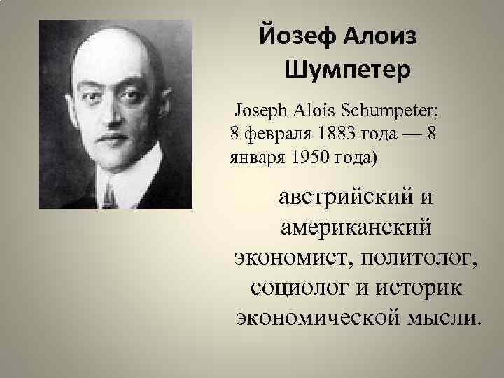 Йозеф Алоиз Шумпетер Joseph Alois Schumpeter; 8 февраля 1883 года — 8 января 1950