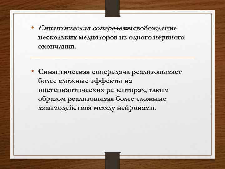• Синаптическая сопередача — высвобождение нескольких медиаторов из одного нервного окончания. • Синаптическая