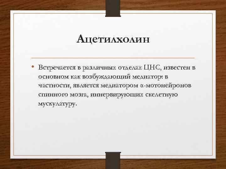 Ацетилхолин • Встречается в различных отделах ЦНС, известен в основном как возбуждающий медиатор: в