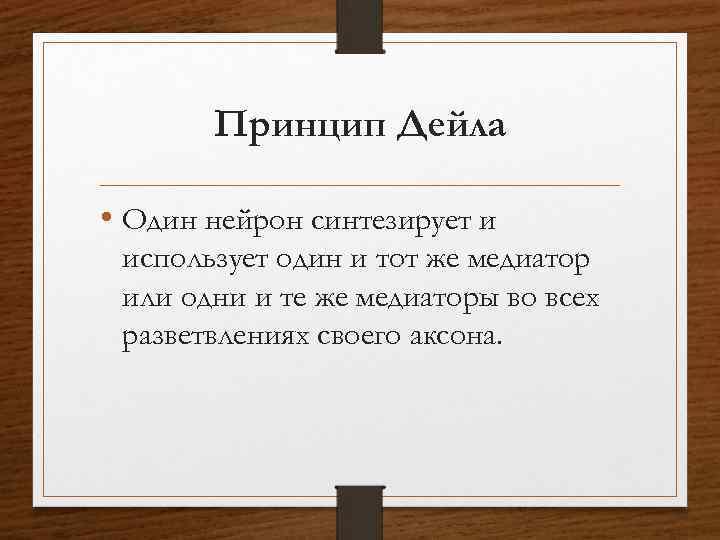 Принцип Дейла • Один нейрон синтезирует и использует один и тот же медиатор или