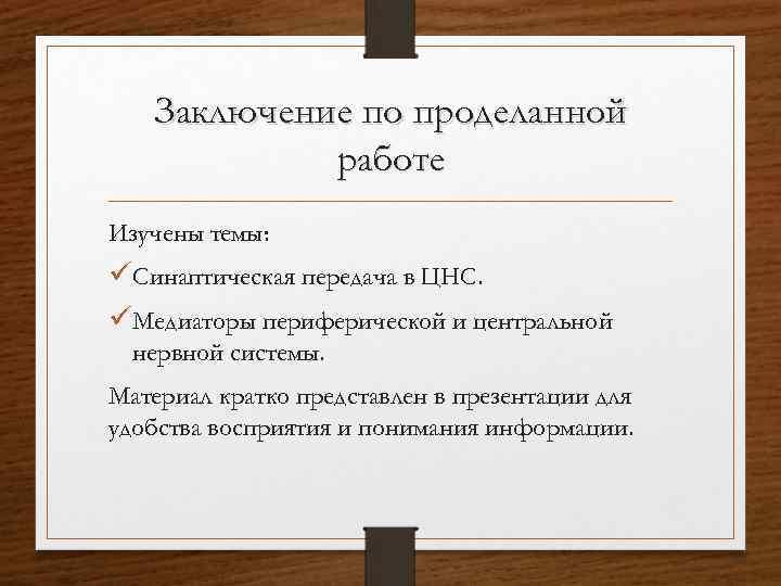 Заключение по проделанной работе Изучены темы: üСинаптическая передача в ЦНС. üМедиаторы периферической и центральной