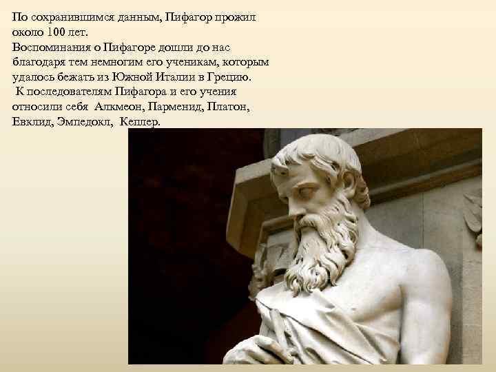 По сохранившимся данным, Пифагор прожил около 100 лет. Воспоминания о Пифагоре дошли до нас