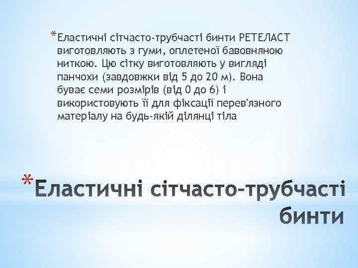 *Еластичні сітчасто-трубчасті бинти РЕТЕЛАСТ виготовляють з гуми, оплетеної бавовняною ниткою. Цю сітку виготовляють у
