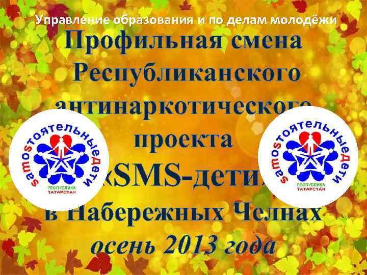 Управление образования и по делам молодёжи Профильная смена Республиканского антинаркотического проекта «SMS-дети» в Набережных