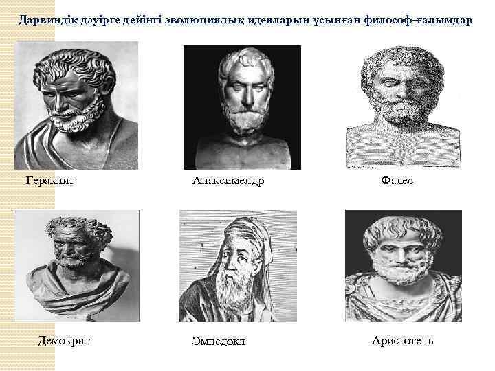 Дарвиндік дәуірге дейінгі эволюциялық идеяларын ұсынған философ-ғалымдар Гераклит Демокрит Анаксимендр Эмпедокл Фалес Аристотель