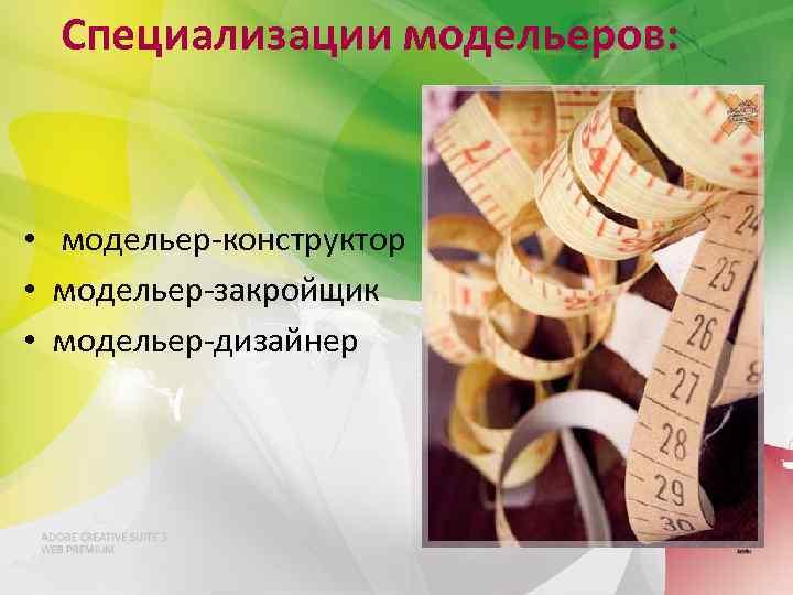 Специализации модельеров: • модельер-конструктор • модельер-закройщик • модельер-дизайнер