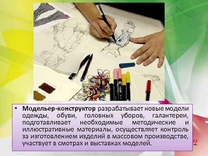 • Модельер-конструктор разрабатывает новые модели одежды, обуви, головных уборов, галантереи, подготавливает необходимые методические