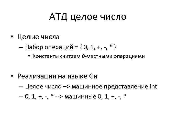 АТД целое число • Целые числа – Набор операций = { 0, 1, +,