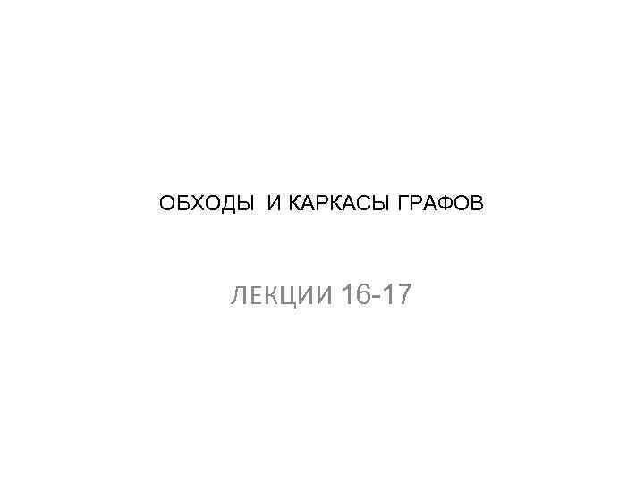 ОБХОДЫ И КАРКАСЫ ГРАФОВ ЛЕКЦИИ 16 -17