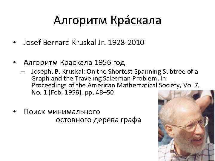 Алгоритм Крáскала • Josef Bernard Kruskal Jr. 1928 -2010 • Алгоритм Краскала 1956 год
