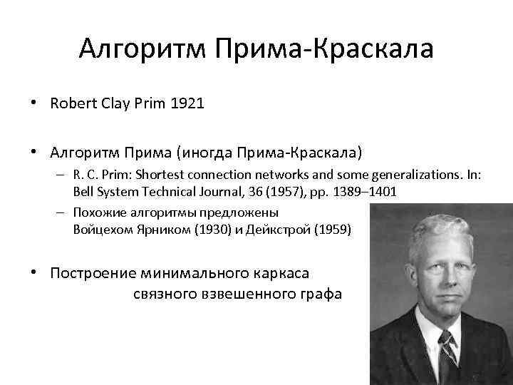 Алгоритм Прима-Краскала • Robert Clay Prim 1921 • Алгоритм Прима (иногда Прима-Краскала) – R.