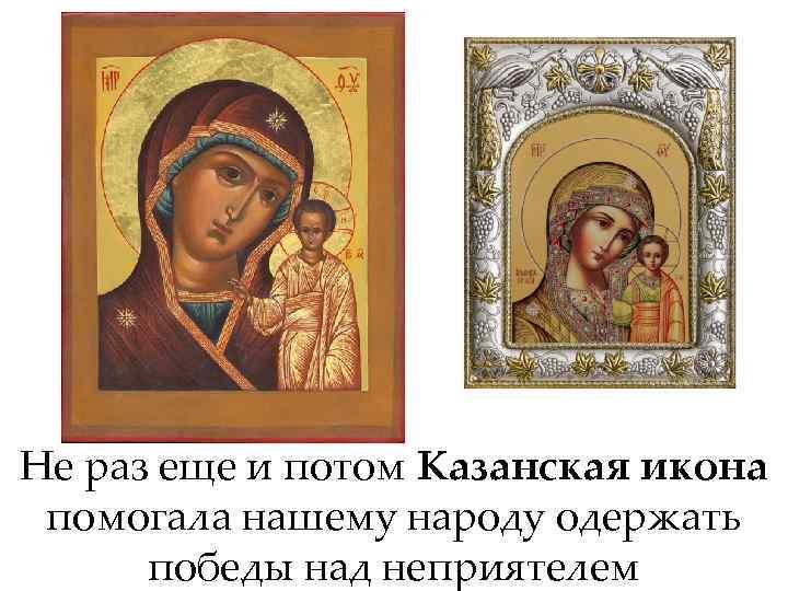 Не раз еще и потом Казанская икона помогала нашему народу одержать победы над неприятелем