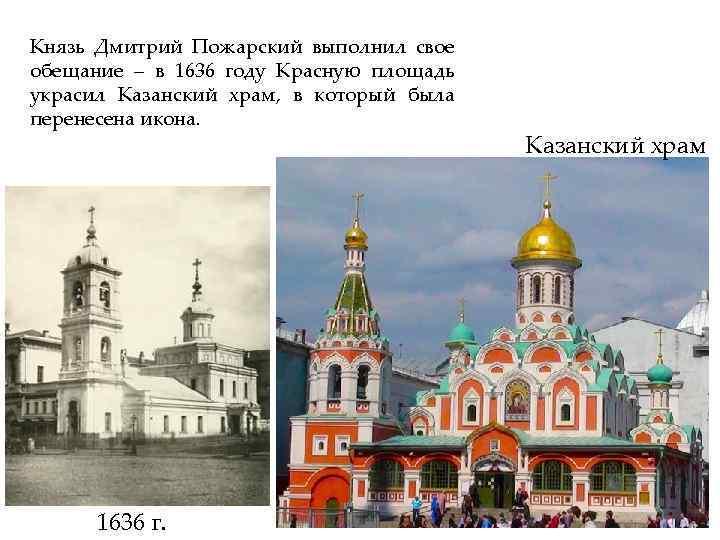 Князь Дмитрий Пожарский выполнил свое обещание – в 1636 году Красную площадь украсил Казанский