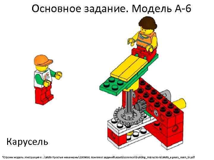 Основное задание. Модель А-6 Карусель *Строим модель. Инструкция в …9689 Простые механизмы2009691 Комплект заданийassetscommonbuilding_instructions9689_a