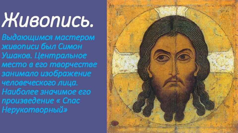 Живопись. Выдающимся мастером живописи был Симон Ушаков. Центральное место в его творчестве занимало изображение