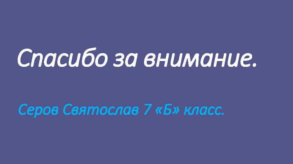 Спасибо за внимание. Серов Святослав 7 «Б» класс.