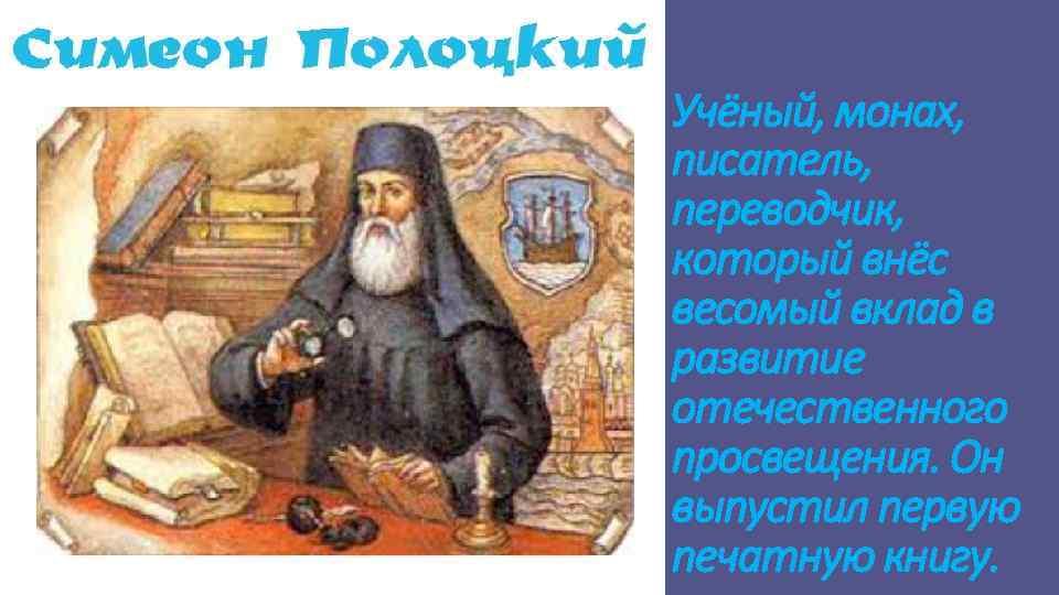 Учёный, монах, писатель, переводчик, который внёс весомый вклад в развитие отечественного просвещения. Он выпустил