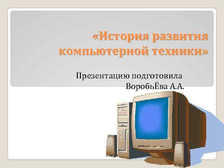 «История развития компьютерной техники» Презентацию подготовила ВоробьЁва А. А.