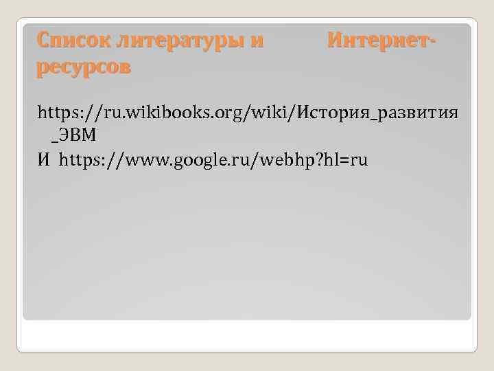 Список литературы и ресурсов Интернет- https: //ru. wikibooks. org/wiki/История_развития _ЭВМ И https: //www. google.