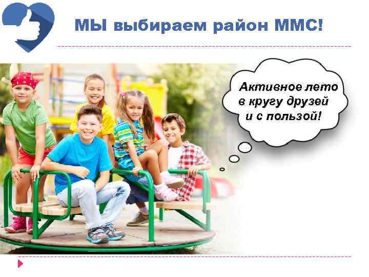 МЫ выбираем район ММС! Активное лето в кругу друзей и с пользой!