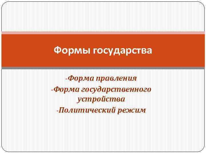 Формы государства Форма правления Форма государственного устройства Политический режим