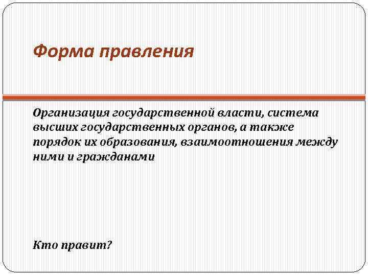 Форма правления Организация государственной власти, система высших государственных органов, а также порядок их образования,