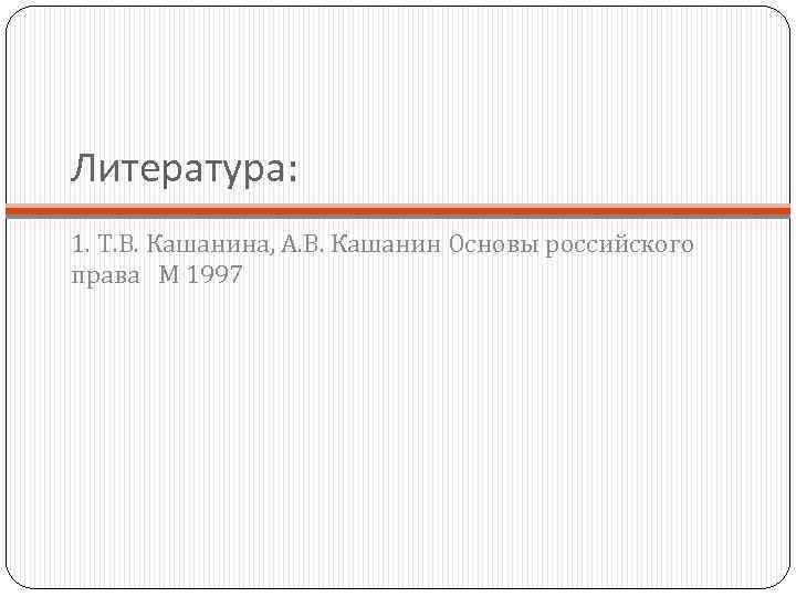 Литература: 1. Т. В. Кашанина, А. В. Кашанин Основы российского права М 1997