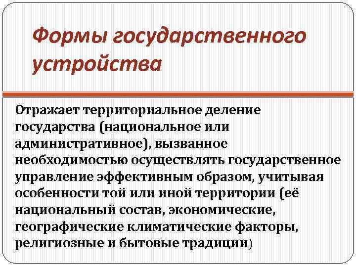 Формы государственного устройства Отражает территориальное деление государства (национальное или административное), вызванное необходимостью осуществлять государственное