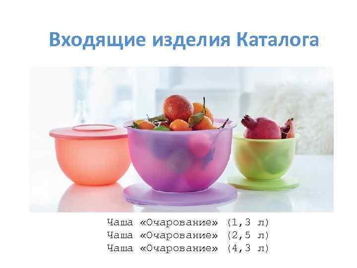 Входящие изделия Каталога Чаша «Очарование» (1, 3 л) Чаша «Очарование» (2, 5 л) Чаша