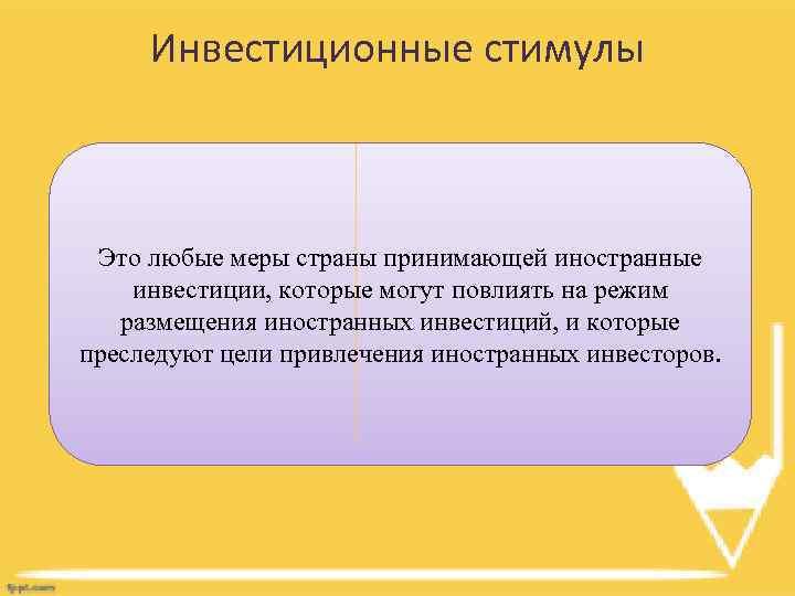 Инвестиционные стимулы Это любые меры страны принимающей иностранные инвестиции, которые могут повлиять на режим