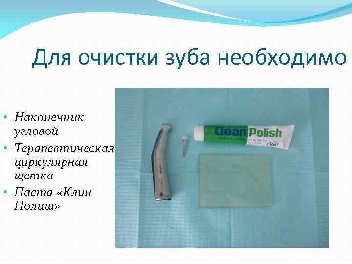 Для очистки зуба необходимо • Наконечник угловой • Терапевтическая циркулярная щетка • Паста «Клин